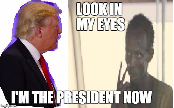 trump i am the captain | LOOK IN MY EYES I'M THE PRESIDENT NOW | image tagged in im the captain now,donald trump,funny memes | made w/ Imgflip meme maker