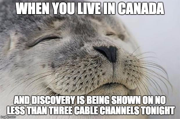 Satisfied Seal Meme | WHEN YOU LIVE IN CANADA AND DISCOVERY IS BEING SHOWN ON NO LESS THAN THREE CABLE CHANNELS TONIGHT | image tagged in memes,satisfied seal,AdviceAnimals | made w/ Imgflip meme maker