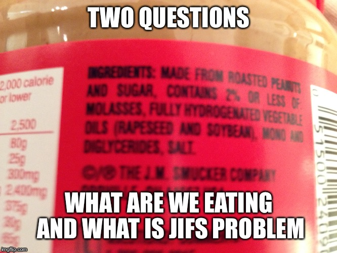 Look at the 4th row of ingredients  | TWO QUESTIONS WHAT ARE WE EATING AND WHAT IS JIFS PROBLEM | image tagged in peanut butter,funny | made w/ Imgflip meme maker