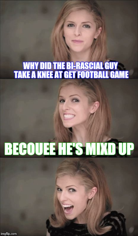 FoosBall | WHY DID THE BI-RASCIAL GUY TAKE A KNEE AT GET FOOTBALL GAME BECOUEE HE'S MIXD UP | image tagged in memes,bad pun anna kendrick,funny,football,national anthem | made w/ Imgflip meme maker