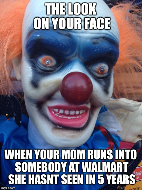 The face of a tortured soul | THE LOOK ON YOUR FACE WHEN YOUR MOM RUNS INTO SOMEBODY AT WALMART SHE HASNT SEEN IN 5 YEARS | image tagged in clowns,funny | made w/ Imgflip meme maker