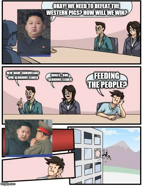 Meanwhile in North Korea | OKAY! WE NEED TO DEFEAT THE WESTERN PIGS? HOW WILL WE WIN? NEW MADE CAMOUFLAGE OUR GLORIOUS LEADER NUKES... OUR GLORIOUS LEADER FEEDING THE  | image tagged in memes,boardroom meeting suggestion,north korea | made w/ Imgflip meme maker
