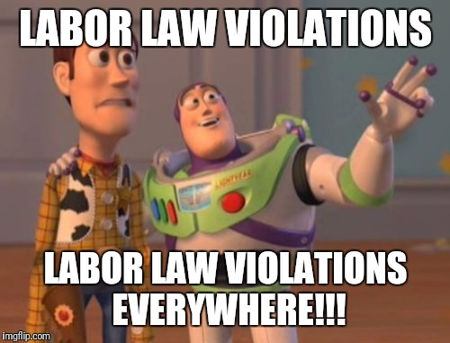 X, X Everywhere Meme | LABOR LAW VIOLATIONS LABOR LAW VIOLATIONS EVERYWHERE!!! | image tagged in memes,x x everywhere | made w/ Imgflip meme maker