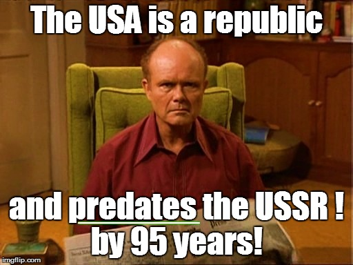The USA is a republic and predates the USSR ! by 95 years! _______ | made w/ Imgflip meme maker