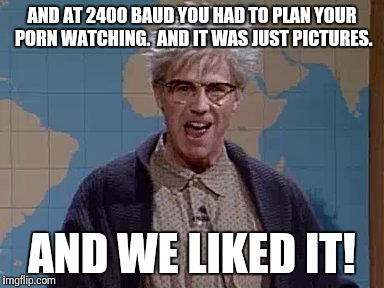 AND AT 2400 BAUD YOU HAD TO PLAN YOUR PORN WATCHING.  AND IT WAS JUST PICTURES. AND WE LIKED IT! | made w/ Imgflip meme maker
