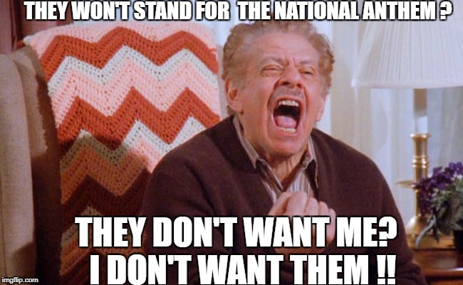 NFL NATIONAL ANTHEM | THEY WON'T STAND FOR  THE NATIONAL ANTHEM ? THEY DON'T WANT ME?  I DON'T WANT THEM !! | image tagged in nfl memes | made w/ Imgflip meme maker