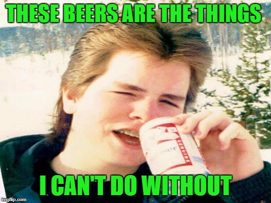 THESE BEERS ARE THE THINGS I CAN'T DO WITHOUT | made w/ Imgflip meme maker