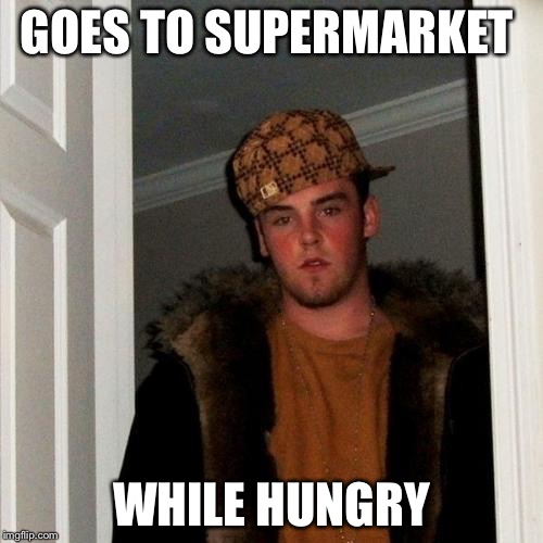 Scumbag Steve Meme | GOES TO SUPERMARKET WHILE HUNGRY | image tagged in memes,scumbag steve | made w/ Imgflip meme maker