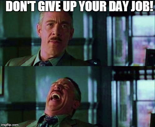 DON'T GIVE UP YOUR DAY JOB! | made w/ Imgflip meme maker