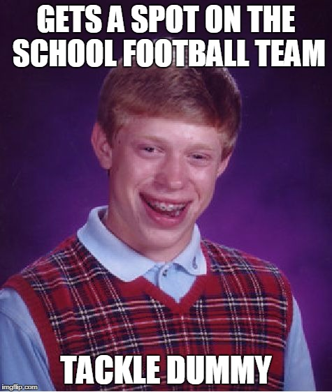 Bad Luck Brian football team | GETS A SPOT ON THE SCHOOL FOOTBALL TEAM TACKLE DUMMY | image tagged in memes,bad luck brian,football | made w/ Imgflip meme maker