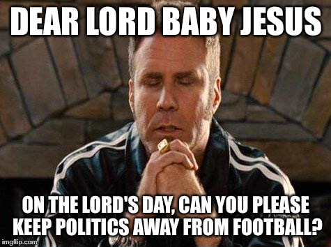 Ricky Bobby Praying | DEAR LORD BABY JESUS ON THE LORD'S DAY, CAN YOU PLEASE KEEP POLITICS AWAY FROM FOOTBALL? | image tagged in ricky bobby praying | made w/ Imgflip meme maker