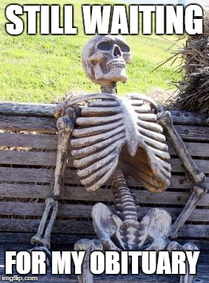 Waiting Skeleton Meme | STILL WAITING FOR MY OBITUARY | image tagged in memes,waiting skeleton | made w/ Imgflip meme maker