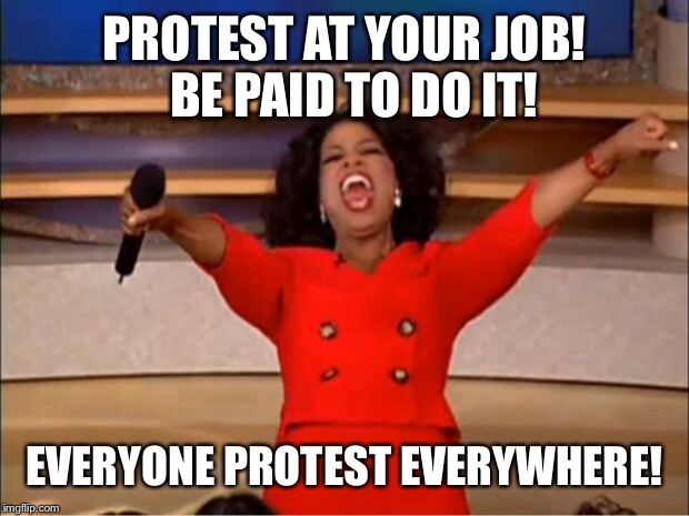 Oprah You Get A Meme | PROTEST AT YOUR JOB!  BE PAID TO DO IT! EVERYONE PROTEST EVERYWHERE! | image tagged in memes,oprah you get a | made w/ Imgflip meme maker