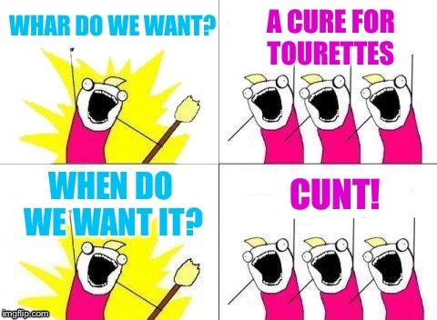 WHAR DO WE WANT? C**T! A CURE FOR TOURETTES WHEN DO WE WANT IT? | made w/ Imgflip meme maker