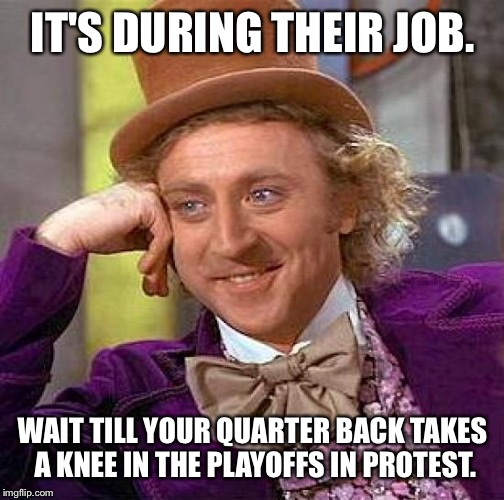 Creepy Condescending Wonka Meme | IT'S DURING THEIR JOB. WAIT TILL YOUR QUARTER BACK TAKES A KNEE IN THE PLAYOFFS IN PROTEST. | image tagged in memes,creepy condescending wonka | made w/ Imgflip meme maker