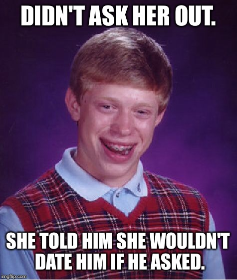 Bad Luck Brian Meme | DIDN'T ASK HER OUT. SHE TOLD HIM SHE WOULDN'T DATE HIM IF HE ASKED. | image tagged in memes,bad luck brian | made w/ Imgflip meme maker