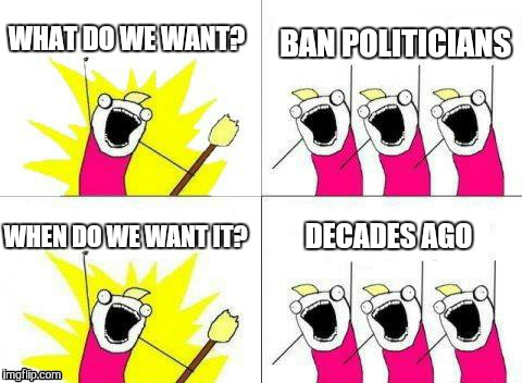 WHAT DO WE WANT? BAN POLITICIANS WHEN DO WE WANT IT? DECADES AGO | made w/ Imgflip meme maker