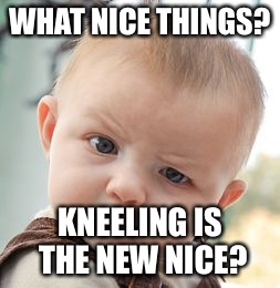 Skeptical Baby Meme | WHAT NICE THINGS? KNEELING IS THE NEW NICE? | image tagged in memes,skeptical baby | made w/ Imgflip meme maker