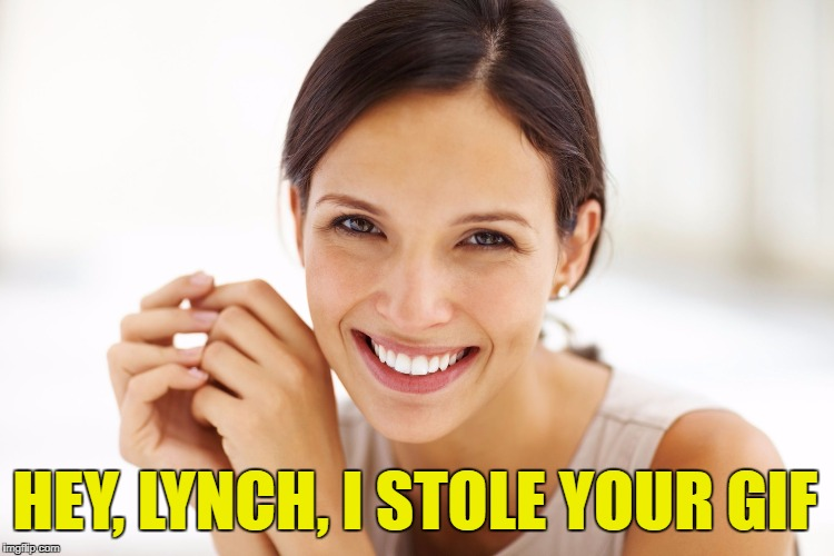 Craziness Smiling Woman | HEY, LYNCH, I STOLE YOUR GIF | image tagged in craziness smiling woman | made w/ Imgflip meme maker