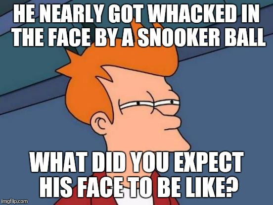 Futurama Fry Meme | HE NEARLY GOT WHACKED IN THE FACE BY A SNOOKER BALL WHAT DID YOU EXPECT HIS FACE TO BE LIKE? | image tagged in memes,futurama fry | made w/ Imgflip meme maker