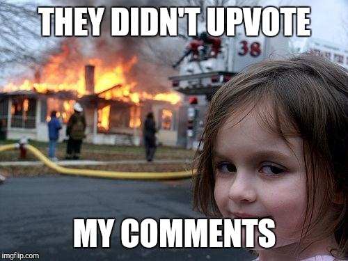 Disaster Girl Meme | THEY DIDN'T UPVOTE MY COMMENTS | image tagged in memes,disaster girl | made w/ Imgflip meme maker
