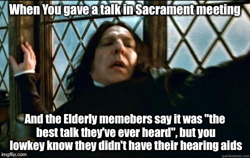 "What is this black magic! | When You gave a talk in Sacrament meeting And the Elderly memebers say it was ""the best talk they've ever heard"", but you lowkey know they d 