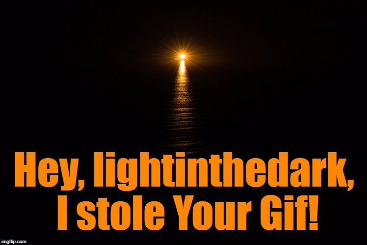 Hey, lightinthedark, I stole Your Gif! | made w/ Imgflip meme maker