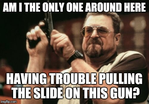 Am I The Only One Around Here | AM I THE ONLY ONE AROUND HERE HAVING TROUBLE PULLING THE SLIDE ON THIS GUN? | image tagged in memes,am i the only one around here | made w/ Imgflip meme maker