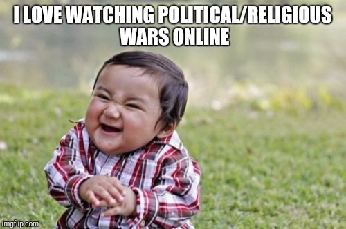 Evil Toddler Meme | I LOVE WATCHING POLITICAL/RELIGIOUS WARS ONLINE | image tagged in memes,evil toddler | made w/ Imgflip meme maker