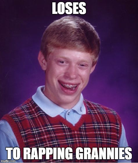 Bad Luck Brian Meme | LOSES TO RAPPING GRANNIES | image tagged in memes,bad luck brian | made w/ Imgflip meme maker