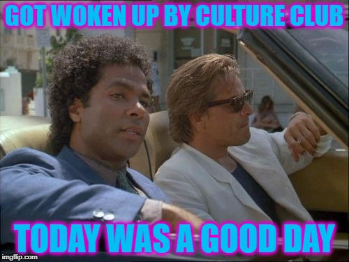 GOT WOKEN UP BY CULTURE CLUB TODAY WAS A GOOD DAY | made w/ Imgflip meme maker