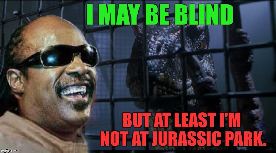 image tagged in memes,funny memes,funny,jurassic park,bad luck,blind man | made w/ Imgflip meme maker