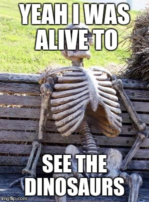 Waiting Skeleton Meme | YEAH I WAS ALIVE TO SEE THE DINOSAURS | image tagged in memes,waiting skeleton | made w/ Imgflip meme maker