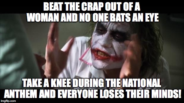 And everybody loses their minds Meme | BEAT THE CRAP OUT OF A WOMAN AND NO ONE BATS AN EYE TAKE A KNEE DURING THE NATIONAL ANTHEM AND EVERYONE LOSES THEIR MINDS! | image tagged in memes,and everybody loses their minds | made w/ Imgflip meme maker