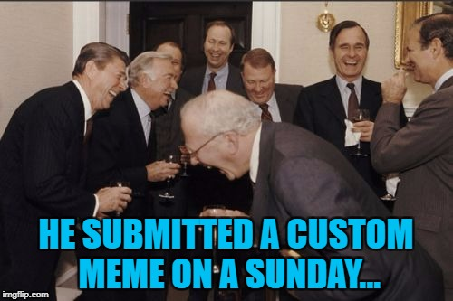 Laughing Men In Suits Meme | HE SUBMITTED A CUSTOM MEME ON A SUNDAY... | image tagged in memes,laughing men in suits | made w/ Imgflip meme maker