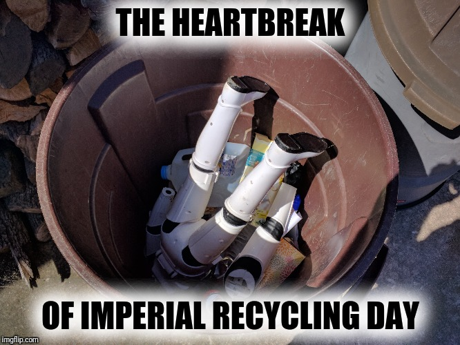 Stormtroopers are a dime a dozen | THE HEARTBREAK OF IMPERIAL RECYCLING DAY | image tagged in recycling,stormtrooper | made w/ Imgflip meme maker