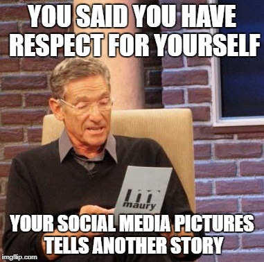 Maury Lie Detector Meme | YOU SAID YOU HAVE RESPECT FOR YOURSELF YOUR SOCIAL MEDIA PICTURES TELLS ANOTHER STORY | image tagged in memes,maury lie detector | made w/ Imgflip meme maker