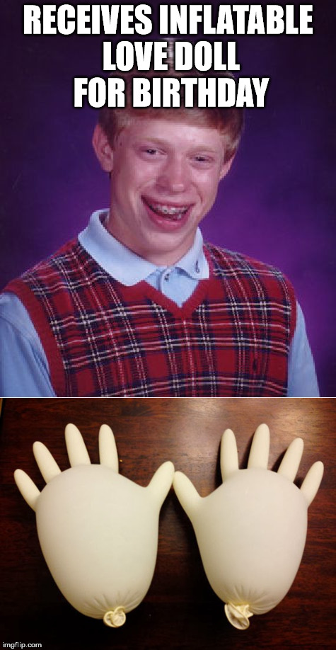 I guess his girl friend thought he was handy. | RECEIVES INFLATABLE LOVE DOLL FOR BIRTHDAY | image tagged in bad luck brian,birthday,gifts,love doll | made w/ Imgflip meme maker