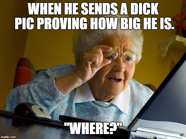 "Grandma Finds The Internet | WHEN HE SENDS A DICK PIC PROVING HOW BIG HE IS. ""WHERE?"" 