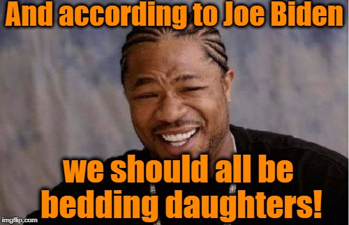Yo Dawg Heard You Meme | And according to Joe Biden we should all be bedding daughters! | image tagged in memes,yo dawg heard you | made w/ Imgflip meme maker