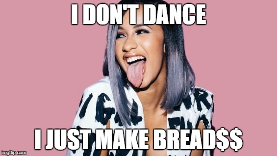 money moves | I DON'T DANCE I JUST MAKE BREAD$$ | image tagged in money money | made w/ Imgflip meme maker