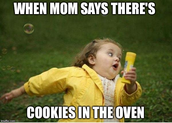 Chubby Bubbles Girl Meme | WHEN MOM SAYS THERE'S COOKIES IN THE OVEN | image tagged in memes,chubby bubbles girl | made w/ Imgflip meme maker