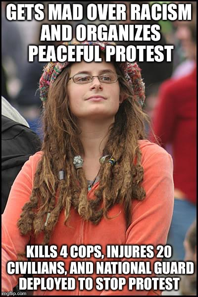 College Liberal Meme | GETS MAD OVER RACISM AND ORGANIZES PEACEFUL PROTEST KILLS 4 COPS, INJURES 20 CIVILIANS, AND NATIONAL GUARD DEPLOYED TO STOP PROTEST | image tagged in memes,college liberal | made w/ Imgflip meme maker