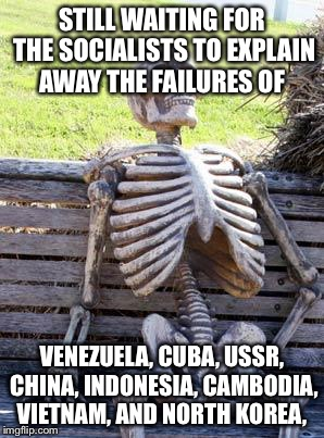 Waiting Skeleton Meme | STILL WAITING FOR THE SOCIALISTS TO EXPLAIN AWAY THE FAILURES OF VENEZUELA, CUBA, USSR, CHINA, INDONESIA, CAMBODIA, VIETNAM, AND NORTH KOREA | image tagged in memes,waiting skeleton | made w/ Imgflip meme maker