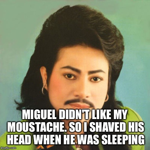 MIGUEL DIDN'T LIKE MY MOUSTACHE. SO I SHAVED HIS HEAD WHEN HE WAS SLEEPING | made w/ Imgflip meme maker