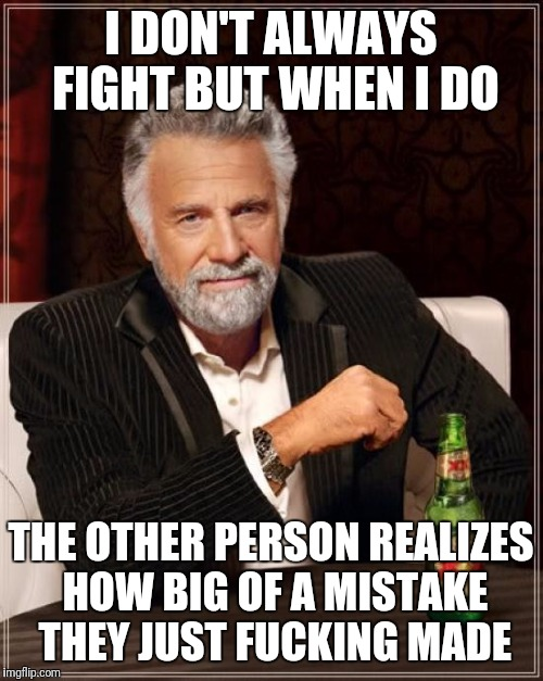 The Most Interesting Man In The World Meme | I DON'T ALWAYS FIGHT BUT WHEN I DO THE OTHER PERSON REALIZES HOW BIG OF A MISTAKE THEY JUST F**KING MADE | image tagged in memes,the most interesting man in the world | made w/ Imgflip meme maker