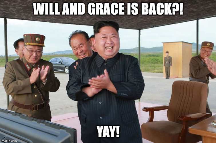 WILL AND GRACE IS BACK?! YAY! | image tagged in kim jong un | made w/ Imgflip meme maker