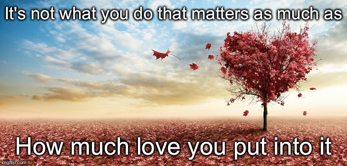 nature | It's not what you do that matters as much as How much love you put into it | image tagged in nature | made w/ Imgflip meme maker