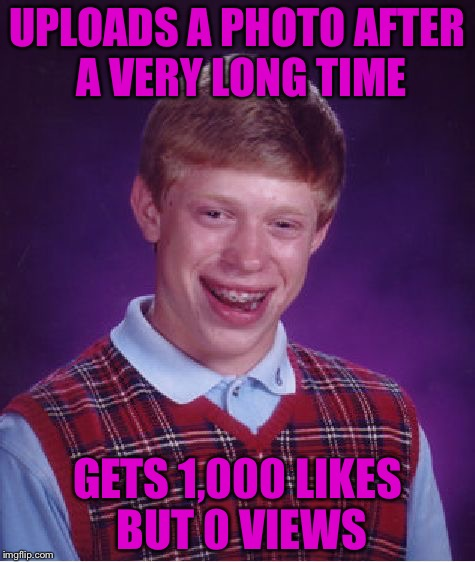 How the hell does that work? | UPLOADS A PHOTO AFTER A VERY LONG TIME GETS 1,000 LIKES BUT 0 VIEWS | image tagged in bad luck brian,funny memes,memefams | made w/ Imgflip meme maker