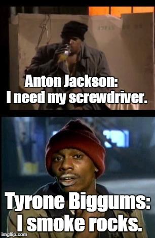 Dave Chappelle had to get his inspiration from somewhere. He probably grew up watching ILC.  | Anton Jackson:   I need my screwdriver. Tyrone Biggums: I smoke rocks. | image tagged in yall got any more of,tyrone biggums,in living color,alcoholic,crackhead,memes | made w/ Imgflip meme maker
